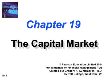 19-1 Chapter 19 The Capital Market © Pearson Education Limited 2004 Fundamentals of Financial Management, 12/e Created by: Gregory A. Kuhlemeyer, Ph.D.
