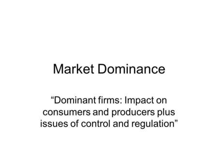 "Market Dominance ""Dominant firms: Impact on consumers and producers plus issues of control and regulation"""