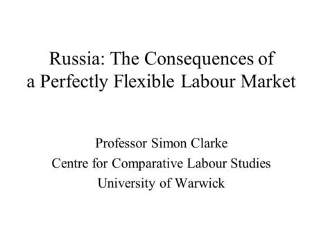 Russia: The Consequences of a Perfectly Flexible Labour Market Professor Simon Clarke Centre for Comparative Labour Studies University of Warwick.