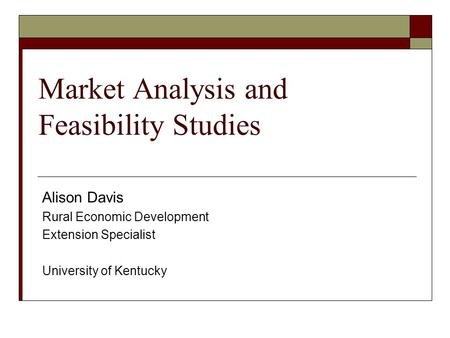Market Analysis and Feasibility Studies Alison Davis Rural Economic Development Extension Specialist University of Kentucky.