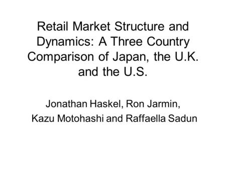 Retail Market Structure and Dynamics: A Three Country Comparison of Japan, the U.K. and the U.S. Jonathan Haskel, Ron Jarmin, Kazu Motohashi and Raffaella.