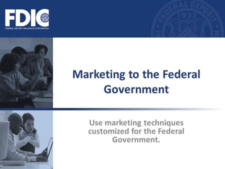 Use marketing techniques customized for the Federal Government. Marketing to the Federal Government.