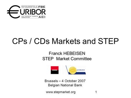 Www.stepmarket.org1 CPs / CDs Markets and STEP Brussels – 4 October 2007 Belgian National Bank Franck HEBEISEN STEP Market Committee.