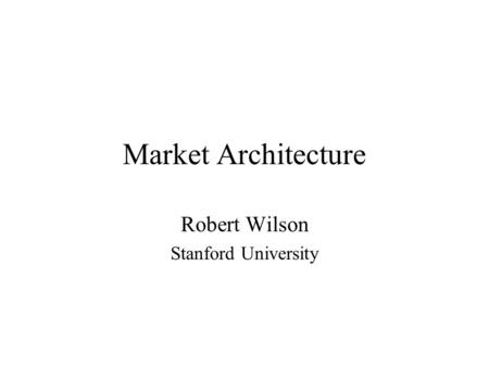Market Architecture Robert Wilson Stanford University.