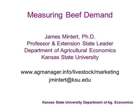 Kansas State University Department of Ag. Economics Measuring Beef Demand James Mintert, Ph.D. Professor & Extension State Leader Department of Agricultural.
