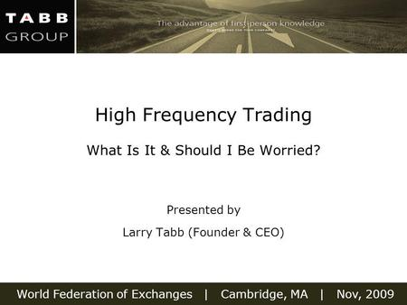 World Federation of Exchanges | Cambridge, MA | Nov, 2009 High Frequency Trading What Is It & Should I Be Worried? Presented by Larry Tabb (Founder & CEO)