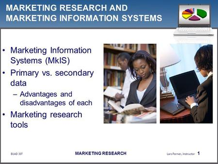 BUAD 307 MARKETING RESEARCH Lars Perner, Instructor 1 MARKETING RESEARCH AND MARKETING INFORMATION SYSTEMS Marketing Information Systems (MkIS) Primary.