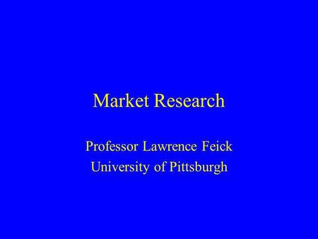 Market Research Professor Lawrence Feick University of Pittsburgh.