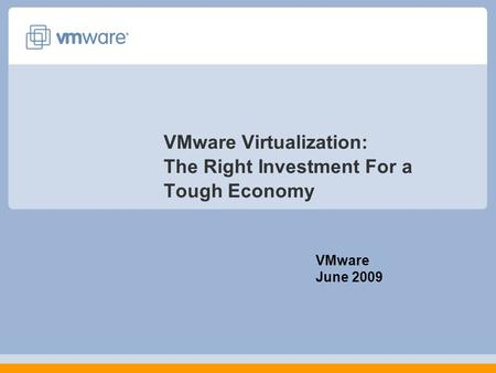 VMware Virtualization: The Right Investment For a Tough Economy VMware June 2009.