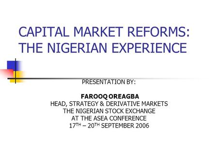 CAPITAL MARKET REFORMS: THE NIGERIAN EXPERIENCE PRESENTATION BY: FAROOQ OREAGBA HEAD, STRATEGY & DERIVATIVE MARKETS THE NIGERIAN STOCK EXCHANGE AT THE.