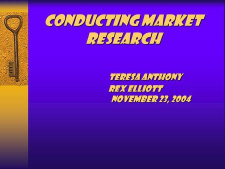 Conducting Market Research Teresa Anthony Rex Elliott November 23, 2004.