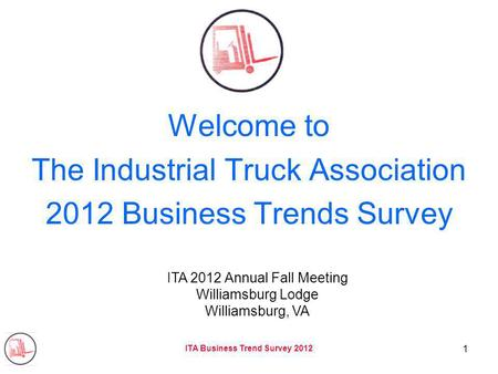 ITA Business Trend Survey 2012 1 Welcome to The Industrial Truck Association 2012 Business Trends Survey ITA 2012 Annual Fall Meeting Williamsburg Lodge.