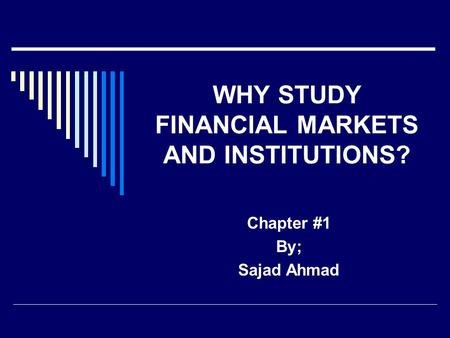 WHY STUDY FINANCIAL MARKETS AND INSTITUTIONS? Chapter #1 By; Sajad Ahmad.