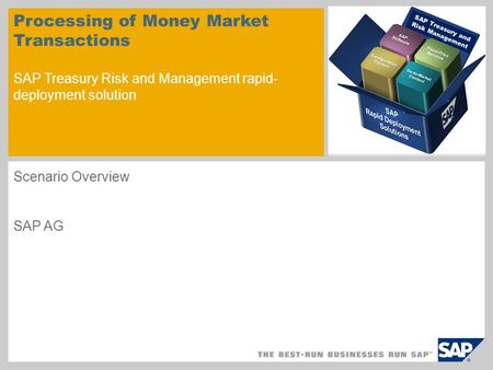 Processing of Money Market Transactions SAP Treasury Risk and Management rapid- deployment solution Scenario Overview SAP AG SAP Treasury and Risk Management.