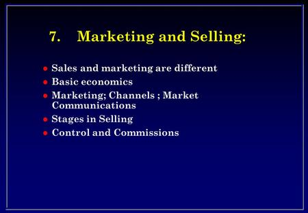 7.Marketing and Selling: l Sales and marketing are different l Basic economics l Marketing; Channels ; Market Communications l Stages in Selling l Control.