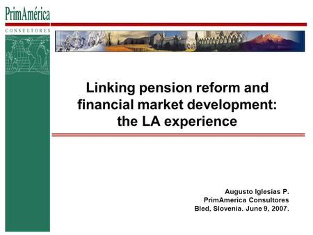 Linking pension reform and financial market development: the LA experience Augusto Iglesias P. PrimAmerica Consultores Bled, Slovenia. June 9, 2007.