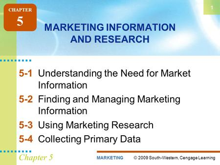 © 2009 South-Western, Cengage LearningMARKETING 1 Chapter 5 MARKETING INFORMATION AND RESEARCH 5-1Understanding the Need for Market Information 5-2Finding.