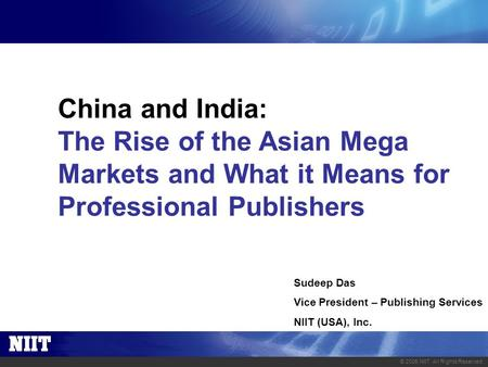 © 2005 NIIT. All Rights Reserved. China and India: The Rise of the Asian Mega Markets and What it Means for Professional Publishers Sudeep Das Vice President.