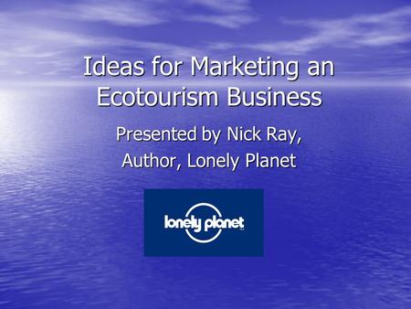 Ideas for Marketing an Ecotourism Business Presented by Nick Ray, Author, Lonely Planet.