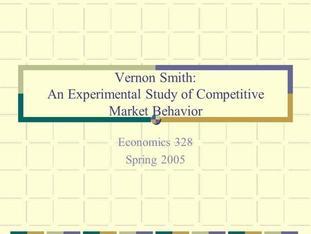 Vernon Smith: An Experimental Study of Competitive Market Behavior Economics 328 Spring 2005.