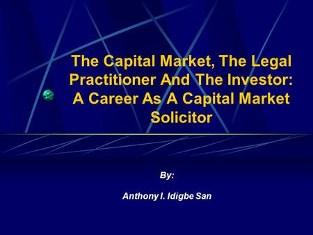 The Capital Market, The Legal Practitioner And The Investor: A Career As A Capital Market Solicitor By: Anthony I. Idigbe San.