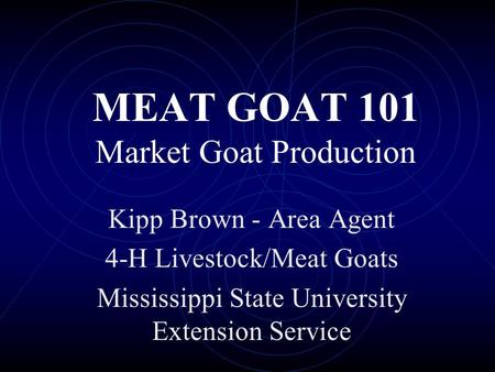 MEAT GOAT 101 Market Goat Production Kipp Brown - Area Agent 4-H Livestock/Meat Goats Mississippi State University Extension Service.