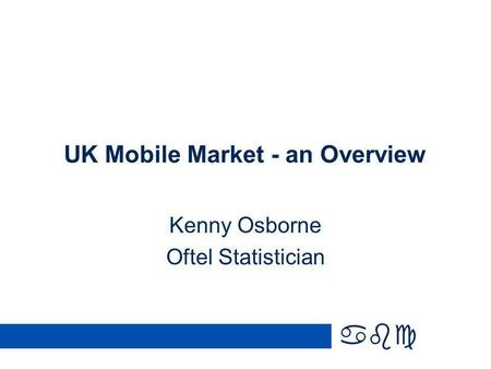 Abc UK Mobile Market - an Overview Kenny Osborne Oftel Statistician.