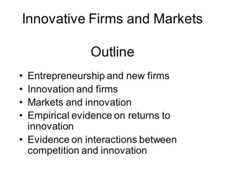 Innovative Firms and Markets Outline Entrepreneurship and new firms Innovation and firms Markets and innovation Empirical evidence on returns to innovation.