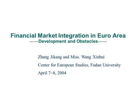 Financial Market Integration in Euro Area Development and Obstacles Zhang Jikang and Miss. Wang Xinhui Center for European Studies, Fudan University April.