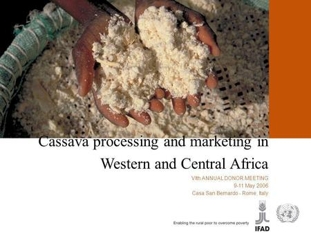 Cassava processing and marketing in Western and Central Africa VIth ANNUAL DONOR MEETING 9-11 May 2006 Casa San Bernardo - Rome, Italy.