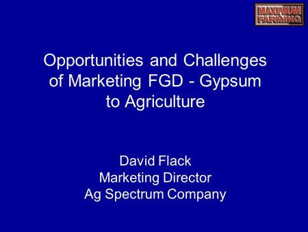 Opportunities and Challenges of Marketing FGD - Gypsum to Agriculture David Flack Marketing Director Ag Spectrum Company.