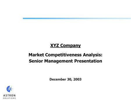 XYZ Company Market Competitiveness Analysis: Senior Management Presentation December 30, 2003.