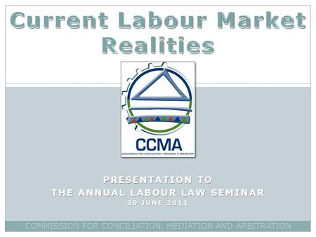 PRESENTATION TO THE ANNUAL LABOUR LAW SEMINAR 30 JUNE 2011 COMMISSION FOR CONCILIATION, MEDIATION AND ARBITRATION.