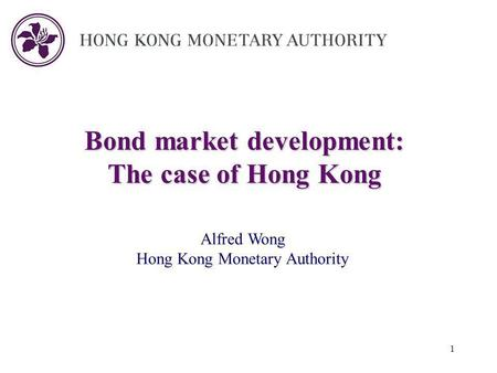 1 Bond market development: The case of Hong Kong Alfred Wong Hong Kong Monetary Authority.