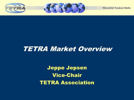 Jeppe Jepsen Vice-Chair TETRA Association TETRA Market Overview.