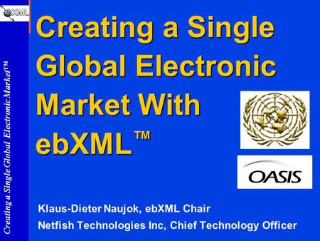 Creating a Single Global Electronic Market Creating a Single Global Electronic Market With ebXML Creating a Single Global Electronic Market With ebXML.