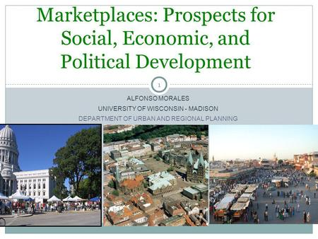 1 ALFONSO MORALES UNIVERSITY OF WISCONSIN - MADISON DEPARTMENT OF URBAN AND REGIONAL PLANNING Marketplaces: Prospects for Social, Economic, and Political.