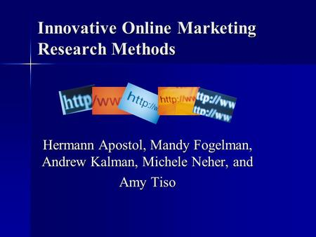 Innovative Online Marketing Research Methods Hermann Apostol, Mandy Fogelman, Andrew Kalman, Michele Neher, and Amy Tiso.