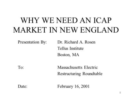 1 WHY WE NEED AN ICAP MARKET IN NEW ENGLAND Presentation By: Dr. Richard A. Rosen Tellus Institute Boston, MA To: Massachusetts Electric Restructuring.