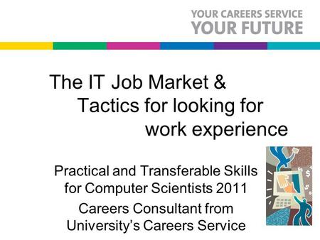 The IT Job Market & Tactics for looking for work experience Practical and Transferable Skills for Computer Scientists 2011 Careers Consultant from Universitys.