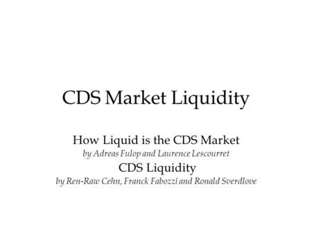 CDS Market Liquidity How Liquid is the CDS Market by Adreas Fulop and Laurence Lescourret CDS Liquidity by Ren-Raw Cehn, Franck Fabozzi and Ronald Sverdlove.