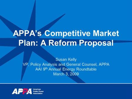 APPAs Competitive Market Plan: A Reform Proposal Susan Kelly VP, Policy Analysis and General Counsel, APPA AAI 9 th Annual Energy Roundtable March 3, 2009.