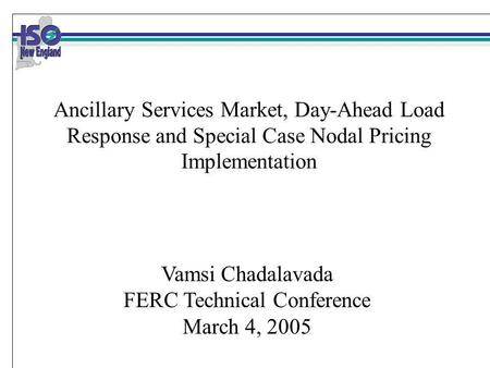 Ancillary Services Market, Day-Ahead Load Response and Special Case Nodal Pricing Implementation Vamsi Chadalavada FERC Technical Conference March 4, 2005.