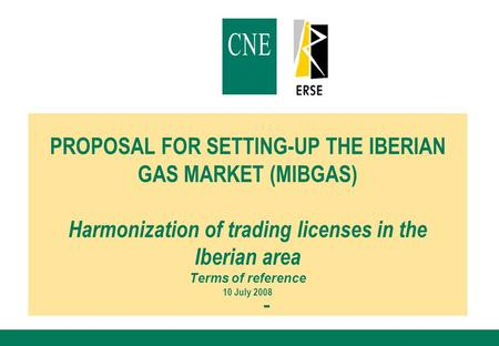 PROPOSAL FOR SETTING-UP THE IBERIAN GAS MARKET (MIBGAS) Harmonization of trading licenses in the Iberian area Terms of reference 10 July 2008.