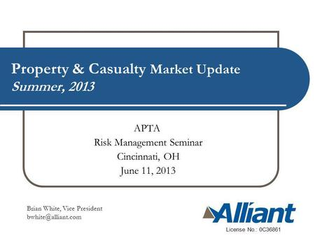 Property & Casualty Market Update Summer, 2013 Brian White, Vice President License No.: 0C36861 APTA Risk Management Seminar Cincinnati,