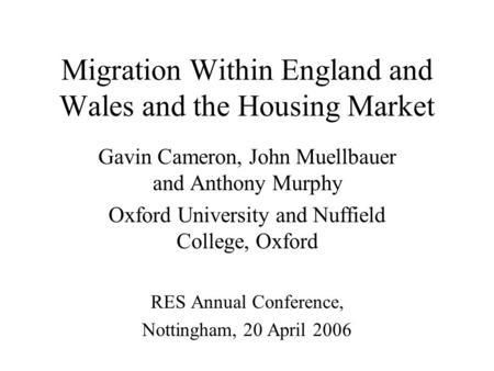 Migration Within England and Wales and the Housing Market Gavin Cameron, John Muellbauer and Anthony Murphy Oxford University and Nuffield College, Oxford.