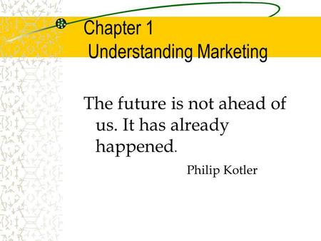 Chapter 1 Understanding Marketing The future is not ahead of us. It has already happened. Philip Kotler.