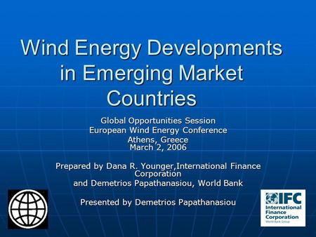 Wind Energy Developments in Emerging Market Countries Global Opportunities Session European Wind Energy Conference Athens, Greece March 2, 2006 Prepared.