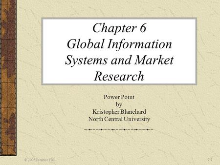 © 2005 Prentice Hall 6-1 Chapter 6 Global Information Systems and Market Research Power Point by Kristopher Blanchard North Central University.