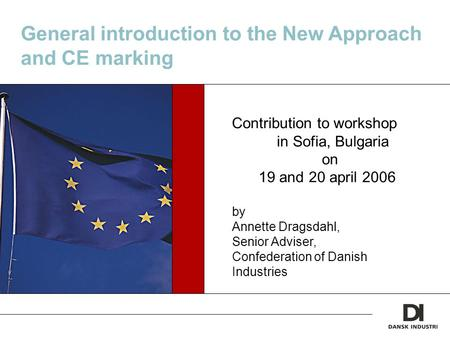General introduction to the New Approach and CE marking Contribution to workshop in Sofia, Bulgaria on 19 and 20 april 2006 by Annette Dragsdahl, Senior.